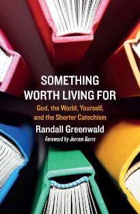 Something Worth Living for: God, the World, Yourself, and the Shorter Catechism